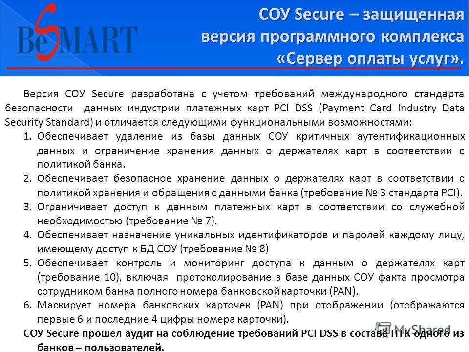 СОУ Secure – защищенная версия программного комплекса «Сервер оплаты услуг». Версия СОУ Secure разработана с учетом требований международного стандарта безопасности данных индустрии платежных карт PCI DSS (Payment Card Industry Data Security Standard