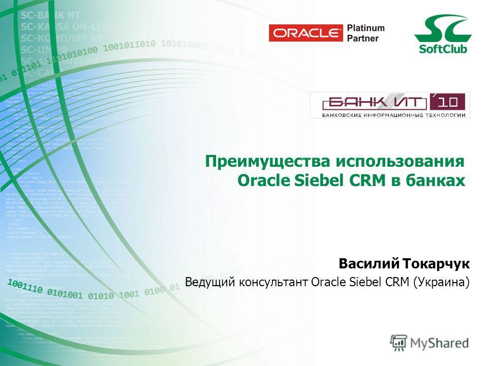 Преимущества использования Oracle Siebel CRM в банках Василий Токарчук Ведущий консультант Oracle Siebel CRM (Украина)