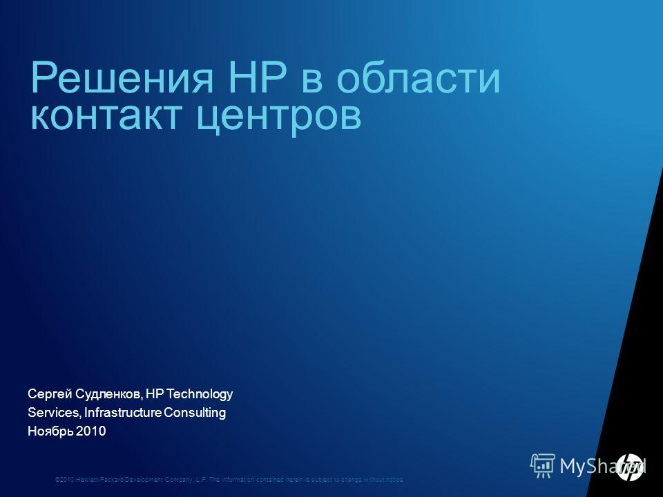 ©2010 Hewlett-Packard Development Company, L.P. The information contained herein is subject to change without notice Сергей Судленков, HP Technology Services, Infrastructure Consulting Ноябрь 2010 Решения HP в области контакт центров