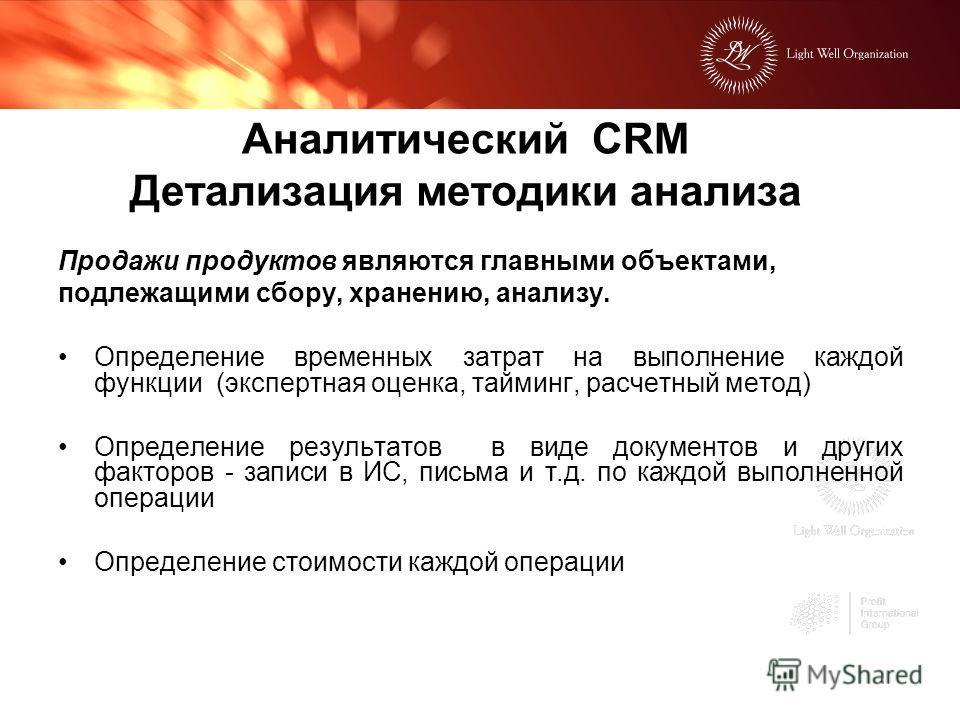Аналитический CRM Детализация методики анализа Продажи продуктов являются главными объектами, подлежащими сбору, хранению, анализу. Определение временных затрат на выполнение каждой функции (экспертная оценка, тайминг, расчетный метод) Определение ре
