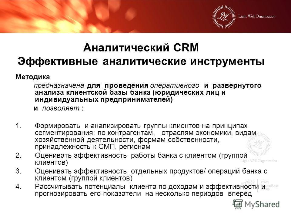 Аналитический CRM Эффективные аналитические инструменты Методика предназначена для проведения оперативного и развернутого анализа клиентской базы банка (юридических лиц и индивидуальных предпринимателей) и позволяет : 1.Формировать и анализировать гр