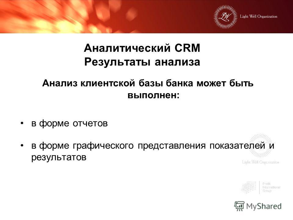 Аналитический CRM Результаты анализа Анализ клиентской базы банка может быть выполнен: в форме отчетов в форме графического представления показателей и результатов