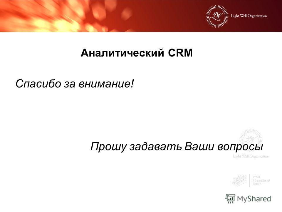 Аналитический CRM Спасибо за внимание! Прошу задавать Ваши вопросы