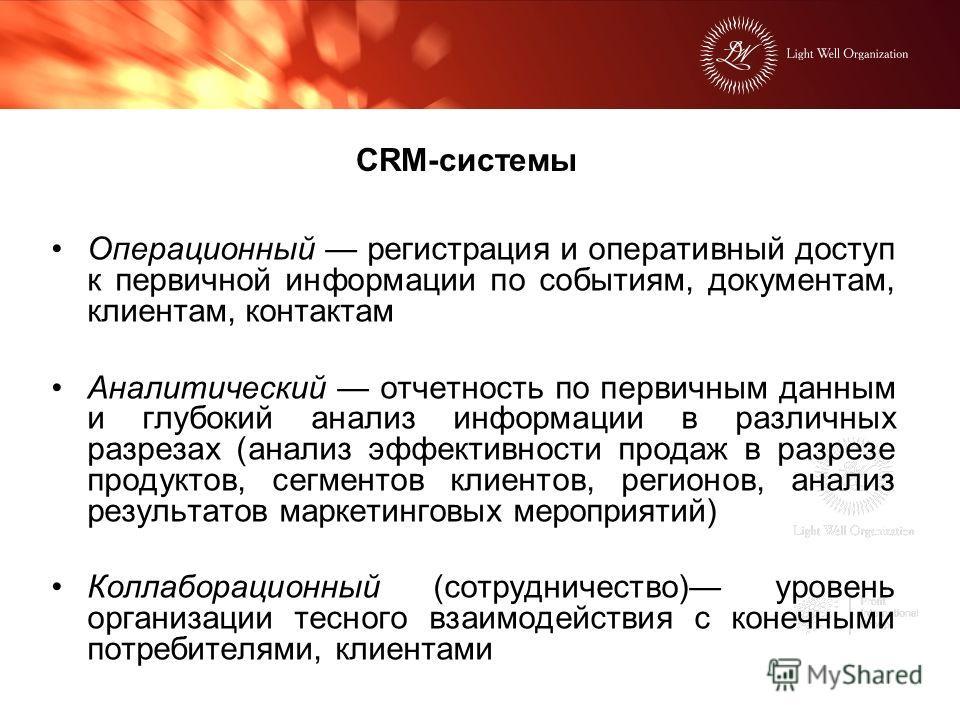 CRM-системы Операционный регистрация и оперативный доступ к первичной информации по событиям, документам, клиентам, контактам Аналитический отчетность по первичным данным и глубокий анализ информации в различных разрезах (анализ эффективности продаж
