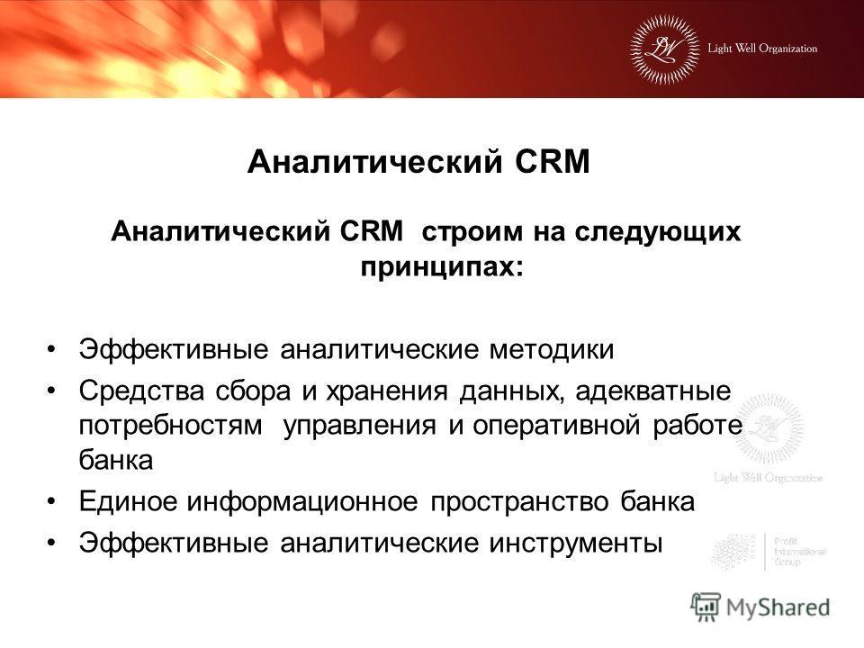Аналитический CRM Аналитический CRM строим на следующих принципах: Эффективные аналитические методики Средства сбора и хранения данных, адекватные потребностям управления и оперативной работе банка Единое информационное пространство банка Эффективные