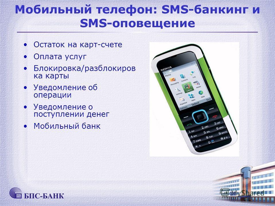 Мобильный телефон: SMS-банкинг и SMS-оповещение Остаток на карт-счете Оплата услуг Блокировка/разблокиров ка карты Уведомление об операции Уведомление о поступлении денег Мобильный банк