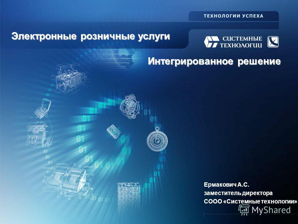 Электронные розничные услуги Ермакович А.С. заместитель директора СООО «Системные технологии» Интегрированное решение