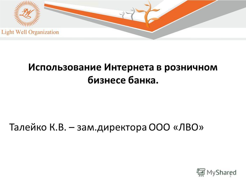 1 Использование Интернета в розничном бизнесе банка. Талейко К.В. – зам.директора ООО «ЛВО»