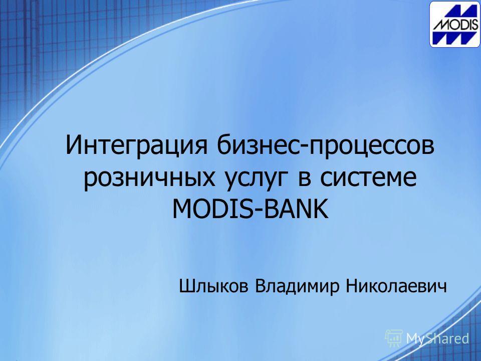 Интеграция бизнес-процессов розничных услуг в системе MODIS-BANK Шлыков Владимир Николаевич