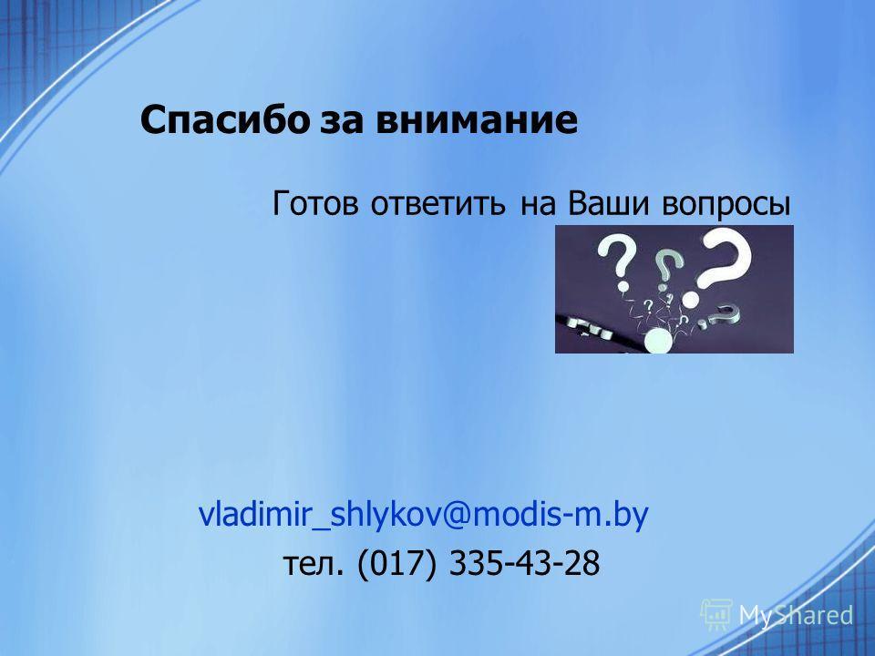 Спасибо за внимание Готов ответить на Ваши вопросы vladimir_shlykov@modis-m.by тел. (017) 335-43-28