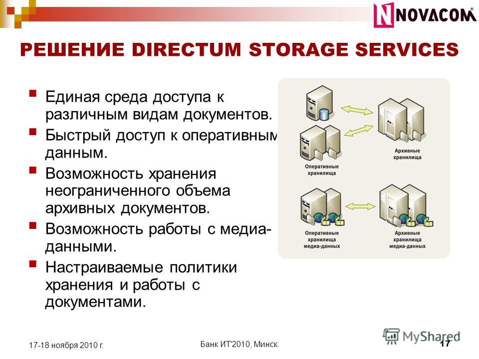 РЕШЕНИЕ DIRECTUM STORAGE SERVICES Единая среда доступа к различным видам документов. Быстрый доступ к оперативным данным. Возможность хранения неограниченного объема архивных документов. Возможность работы с медиа- данными. Настраиваемые политики хра