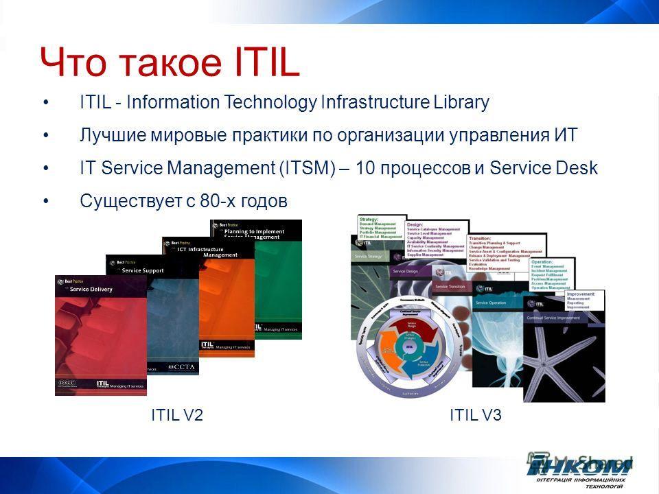ITIL - Information Technology Infrastructure Library Лучшие мировые практики по организации управления ИТ IT Service Management (ITSM) – 10 процессов и Service Desk Существует с 80-х годов ITIL V2ITIL V3 Что такое ITIL