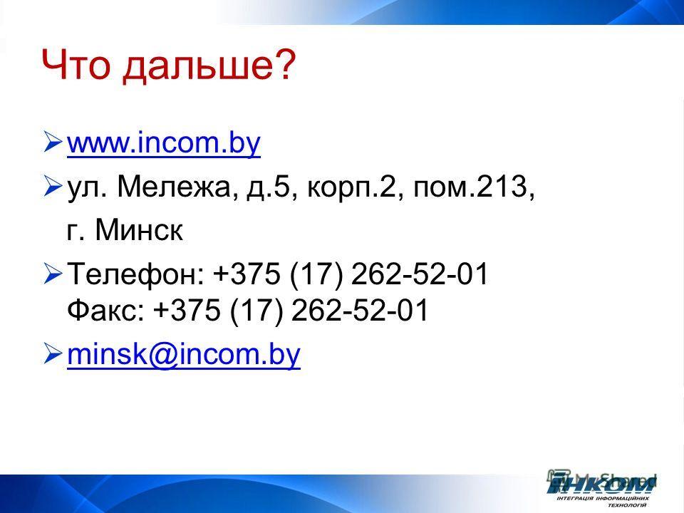 Что дальше? www.incom.by ул. Мележа, д.5, корп.2, пом.213, г. Минск Телефон: +375 (17) 262-52-01 Факс: +375 (17) 262-52-01 minsk@incom.by