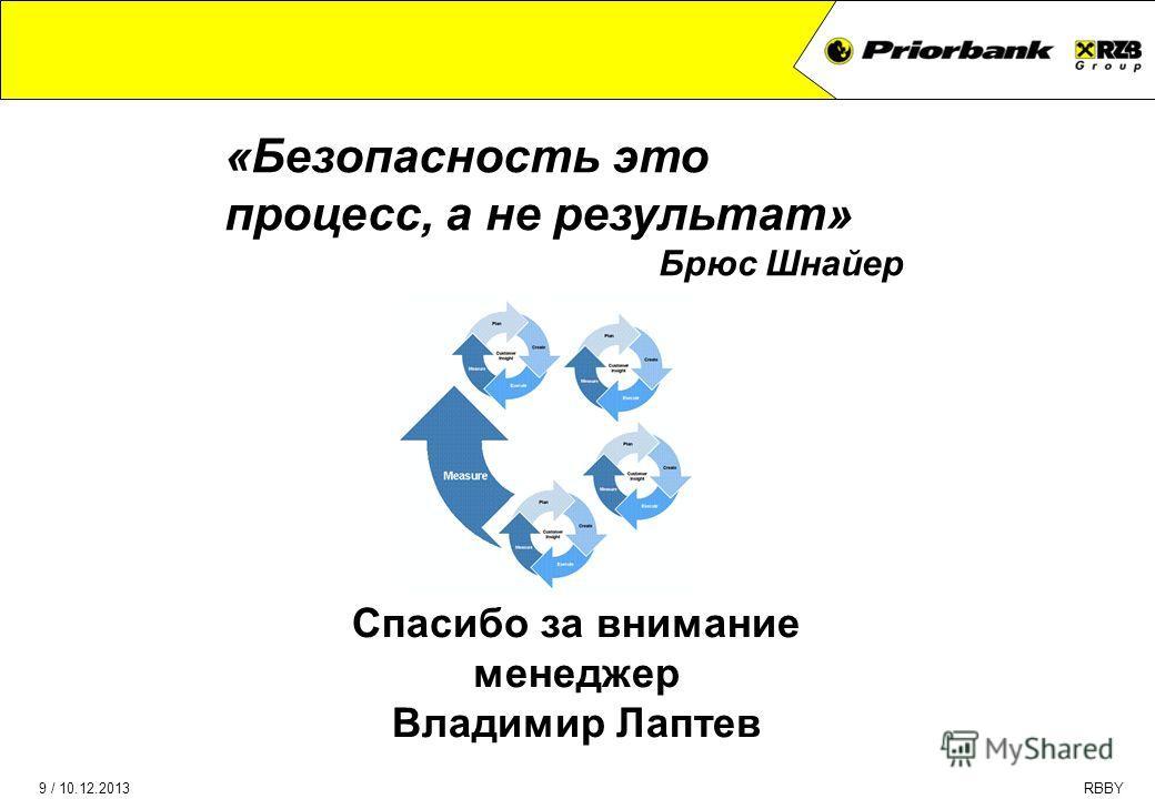 9 / 10.12.2013RBBY PEST analysis of the Bank & IT (1) Спасибо за внимание менеджер Владимир Лаптев «Безопасность это процесс, а не результат» Брюс Шнайер