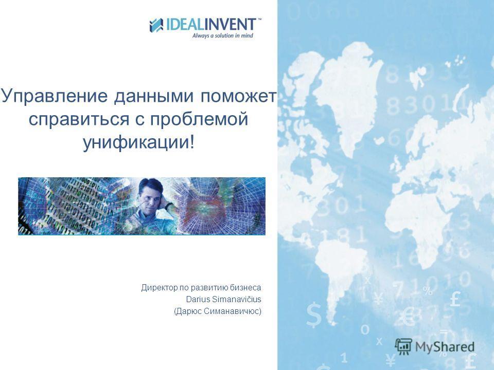 Управление данными поможет справиться с проблемой унификации! Директор по развитию бизнеса Darius Simanavičius (Дарюс Симанавичюс)