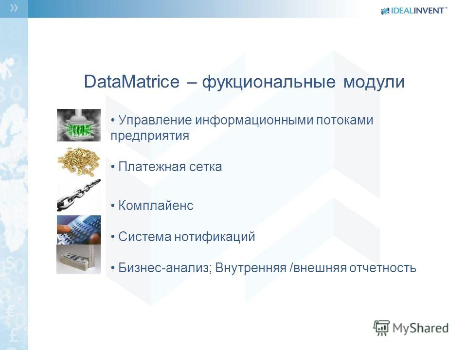 DataMatrice – фукциональные модули Управление информационными потоками предприятия Платежная сетка Комплайенс Система нотификаций Бизнес-анализ; Внутренняя /внешняя отчетность