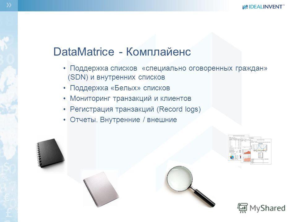 DataMatrice - Комплайенс Поддержка списков «специально оговоренных граждан» (SDN) и внутренних списков Поддержка «Белых» списков Мониторинг транзакций и клиентов Регистрация транзакций (Record logs) Отчеты. Внутренние / внешние