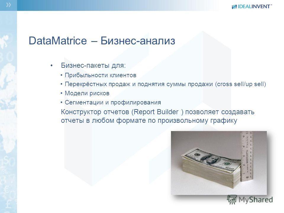 DataMatrice – Бизнес-анализ Бизнес-пакеты для: Прибыльности клиентов Перекрёстных продаж и поднятия суммы продажи (cross sell/up sell) Модели рисков Сегментации и профилирования Конструктор отчетов (Report Builder ) позволяет создавать отчеты в любом