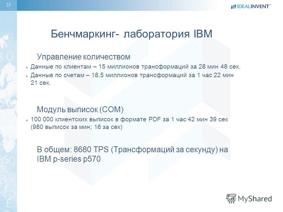 Бенчмаркинг- лаборатория IBM Управление количеством Данные по клиентам – 15 миллионов трансформаций за 28 мин 48 сек. Данные по счетам – 18.5 миллионов трансформаций за 1 час 22 мин 21 сек. Модуль выписок (COM) 100 000 клиентских выписок в формате РD