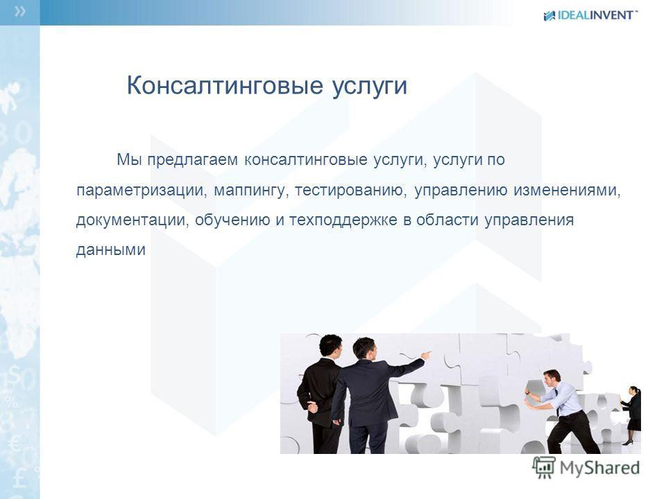Консалтинговые услуги Мы предлагаем консалтинговые услуги, услуги по параметризации, маппингу, тестированию, управлению изменениями, документации, обучению и техподдержке в области управления данными