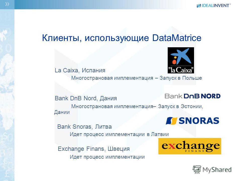 Клиенты, использующие DataMatrice La Caixa, Испания Многострановая имплементация – Запуск в Польше Bank DnB Nord, Дания Многострановая имплементация– Запуск в Эстонии, Дании Bank Snoras, Литва Идет процесс имплементации в Латвии Exchange Finans, Швец