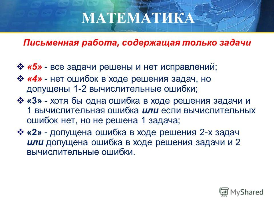 МАТЕМАТИКА Письменная работа, содержащая только задачи «5» - все задачи решены и нет исправлений; «4» - нет ошибок в ходе решения задач, но допущены 1-2 вычислительные ошибки; «3» - хотя бы одна ошибка в ходе решения задачи и 1 вычислительная ошибка