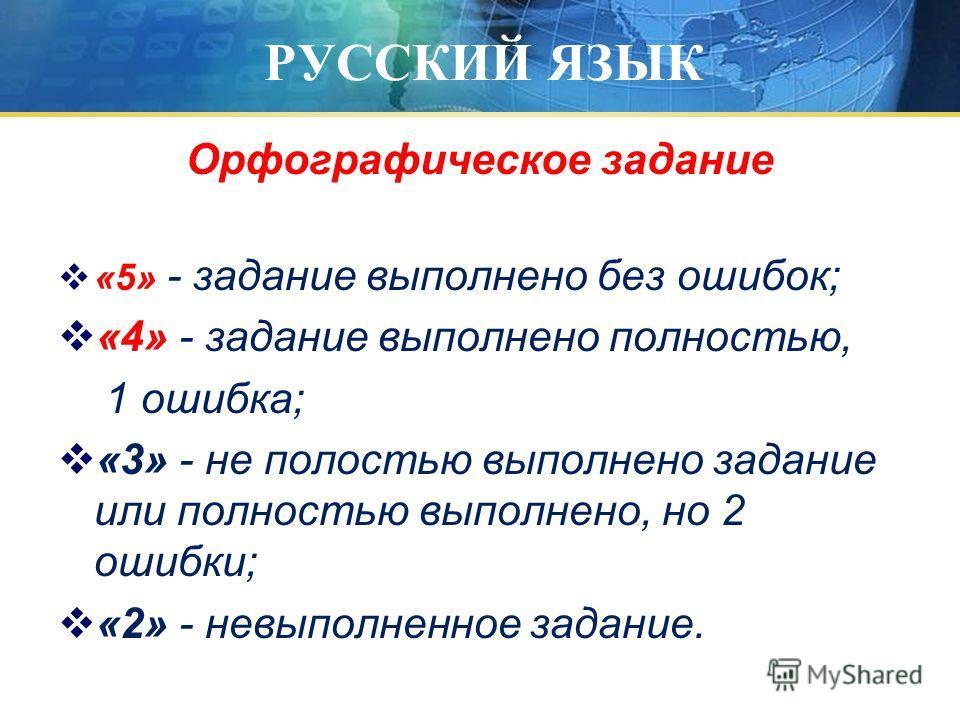 РУССКИЙ ЯЗЫК Орфографическое задание «5» - задание выполнено без ошибок; «4» - задание выполнено полностью, 1 ошибка; «3» - не полостью выполнено задание или полностью выполнено, но 2 ошибки; «2» - невыполненное задание.