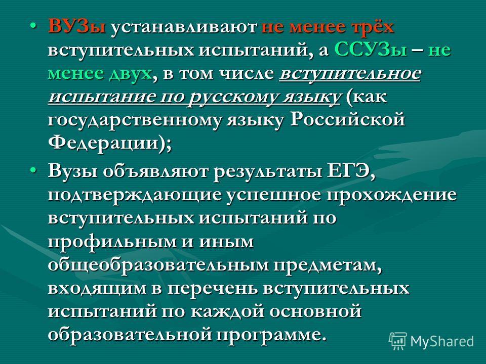 ВУЗы устанавливают не менее трёх вступительных испытаний, а ССУЗы – не менее двух, в том числе вступительное испытание по русскому языку (как государственному языку Российской Федерации);ВУЗы устанавливают не менее трёх вступительных испытаний, а ССУ