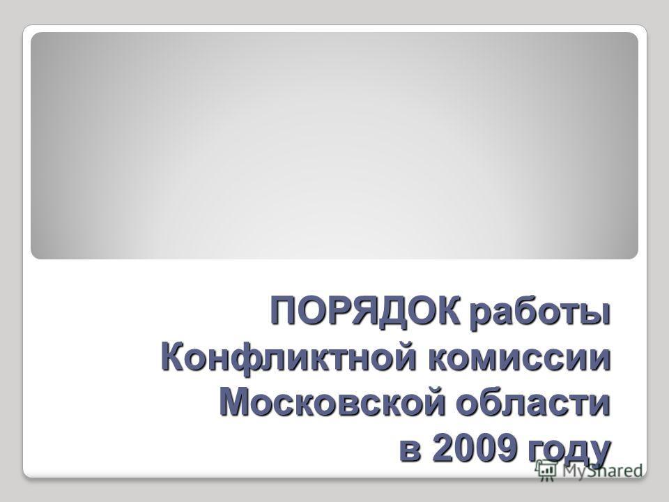 ПОРЯДОК работы Конфликтной комиссии Московской области в 2009 году