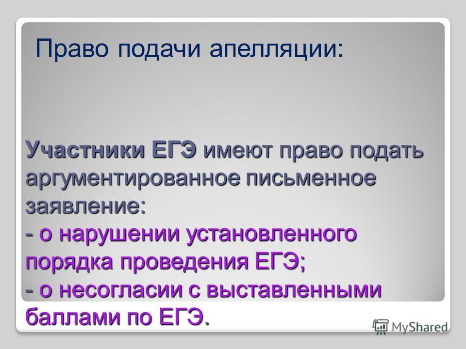 Участники ЕГЭ имеют право подать аргументированное письменное заявление: - о нарушении установленного порядка проведения ЕГЭ; - о несогласии с выставленными баллами по ЕГЭ. Право подачи апелляции: