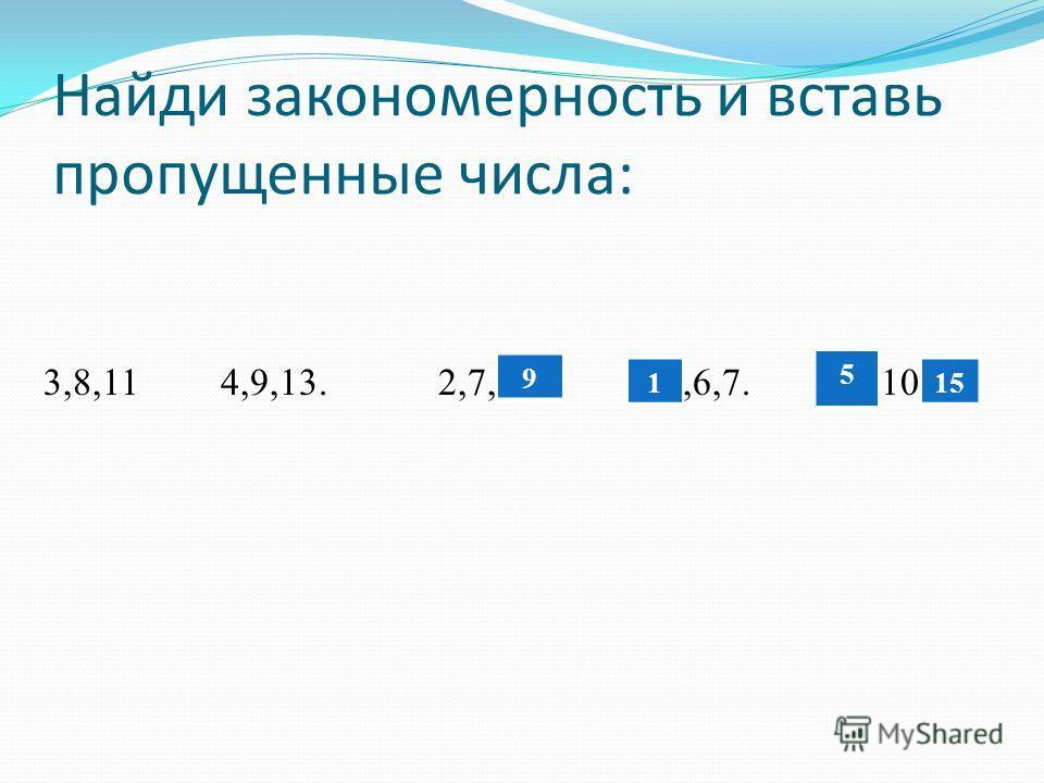Найди закономерность и вставь пропущенные числа: 3,8,11 4,9,13. 2,7,*. *,6,7. *,10,* 9 1 5 15