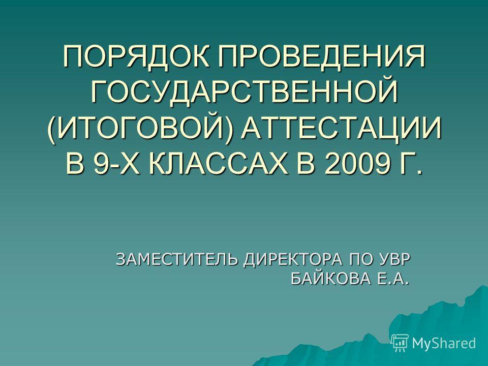 ПОРЯДОК ПРОВЕДЕНИЯ ГОСУДАРСТВЕННОЙ (ИТОГОВОЙ) АТТЕСТАЦИИ В 9-Х КЛАССАХ В 2009 Г. ЗАМЕСТИТЕЛЬ ДИРЕКТОРА ПО УВР БАЙКОВА Е.А.
