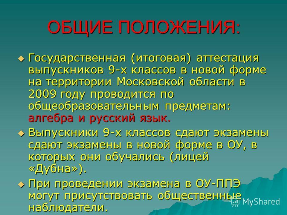 ОБЩИЕ ПОЛОЖЕНИЯ: Государственная (итоговая) аттестация выпускников 9-х классов в новой форме на территории Московской области в 2009 году проводится по общеобразовательным предметам: алгебра и русский язык. Государственная (итоговая) аттестация выпус