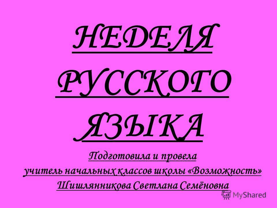 НЕДЕЛЯ РУССКОГО ЯЗЫКА Подготовила и провела учитель начальных классов школы «Возможность» Шишлянникова Светлана Семёновна