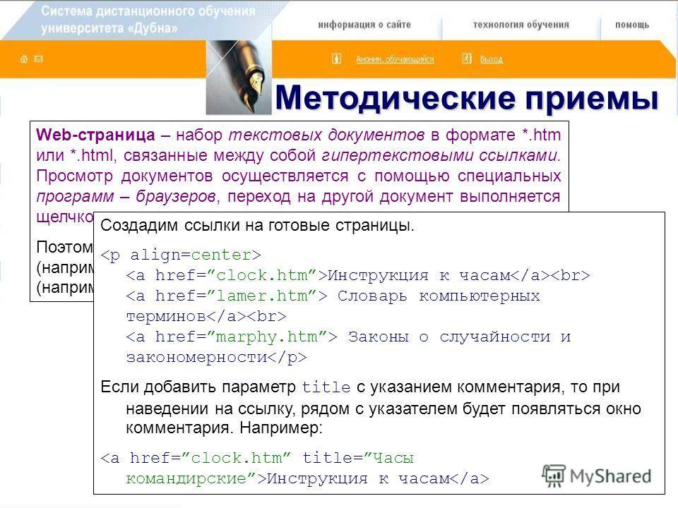 Методические приемы Web-страница – набор текстовых документов в формате *.htm или *.html, связанные между собой гипертекстовыми ссылками. Просмотр документов осуществляется с помощью специальных программ – браузеров, переход на другой документ выполн