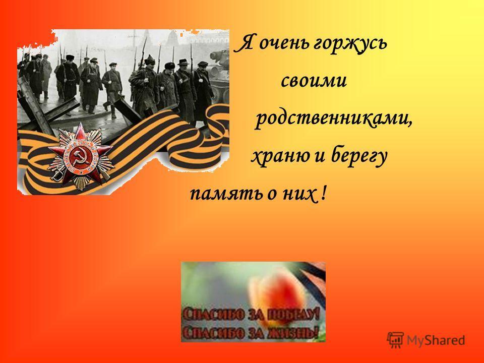 Я очень горжусь своими родственниками, храню и берегу память о них !