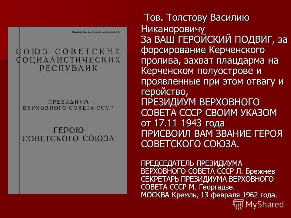 Тов. Толстову Василию Никаноровичу За ВАШ ГЕРОЙСКИЙ ПОДВИГ, за форсирование Керченского пролива, захват плацдарма на Керченском полуострове и проявленные при этом отвагу и геройство, ПРЕЗИДИУМ ВЕРХОВНОГО СОВЕТА СССР СВОИМ УКАЗОМ от 17.11 1943 года ПР