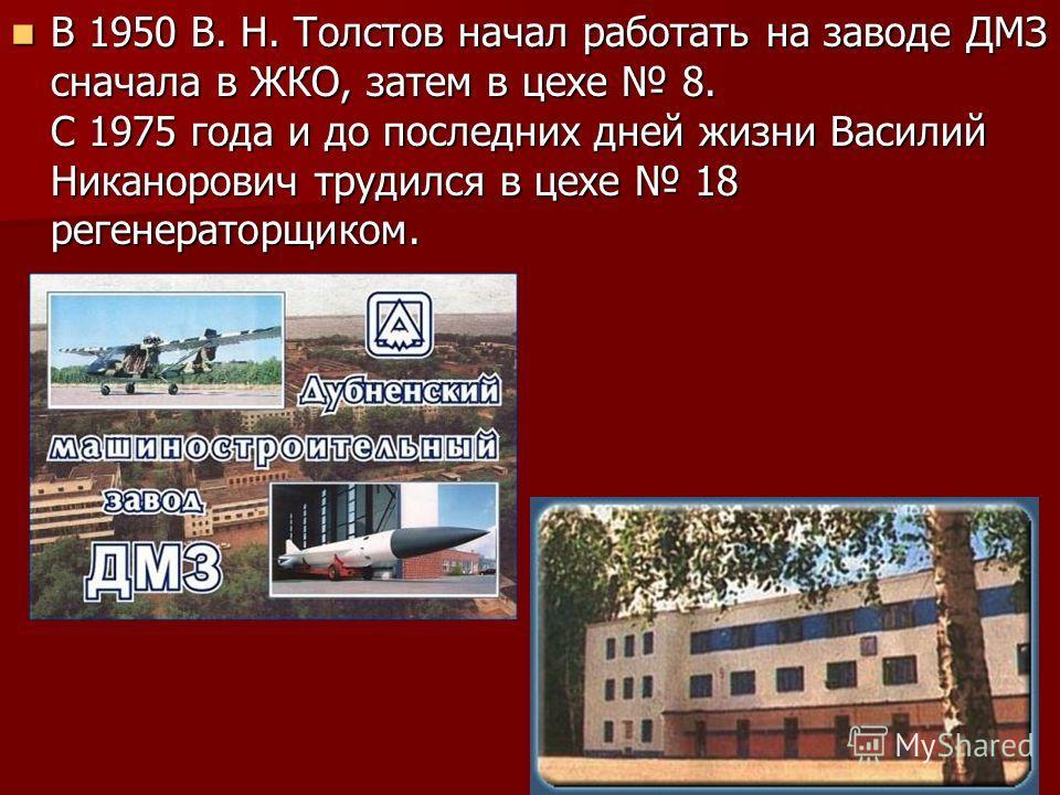 В 1950 В. Н. Толстов начал работать на заводе ДМЗ сначала в ЖКО, затем в цехе 8. С 1975 года и до последних дней жизни Василий Никанорович трудился в цехе 18 регенераторщиком. В 1950 В. Н. Толстов начал работать на заводе ДМЗ сначала в ЖКО, затем в ц