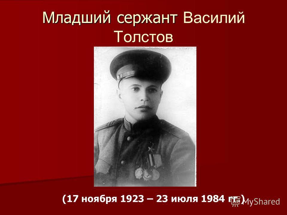 М ладший сержант М ладший сержант Василий Толстов (17 ноября 1923 – 23 июля 1984 гг.)