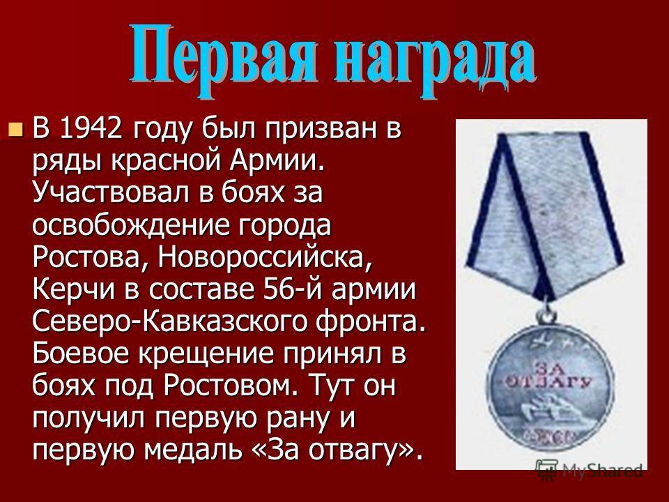В 1942 году был призван в ряды красной Армии. Участвовал в боях за освобождение города Ростова, Новороссийска, Керчи в составе 56-й армии Северо-Кавказского фронта. Боевое крещение принял в боях под Ростовом. Тут он получил первую рану и первую медал