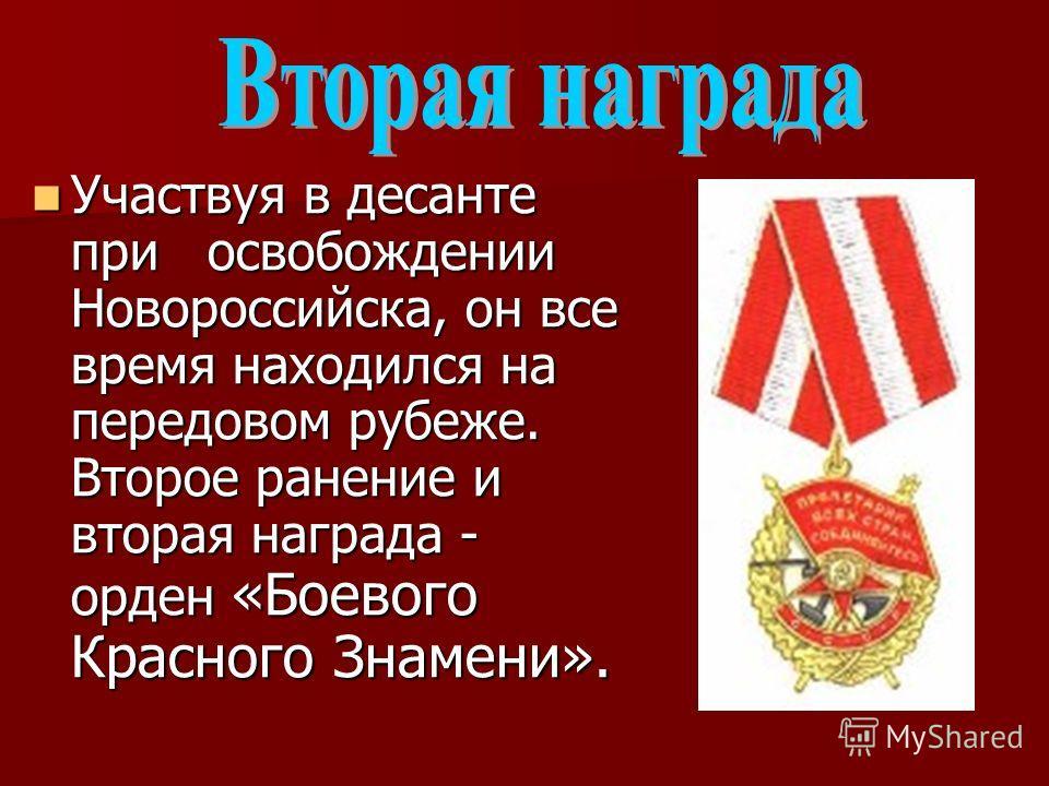 Участвуя в десанте при освобождении Новороссийска, он все время находился на передовом рубеже. Второе ранение и вторая награда - орден «Боевого Красного Знамени». Участвуя в десанте при освобождении Новороссийска, он все время находился на передовом