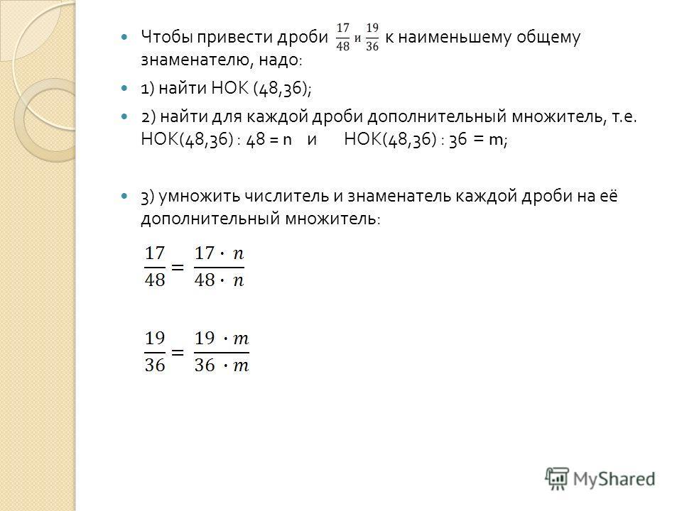 Чтобы привести дроби к наименьшему общему знаменателю, надо : 1) найти НОК (48,36); 2) найти для каждой дроби дополнительный множитель, т. е. НОК (48,36) : 48 = n и НОК (48,36) : 36 = m; 3) умножить числитель и знаменатель каждой дроби на её дополнит