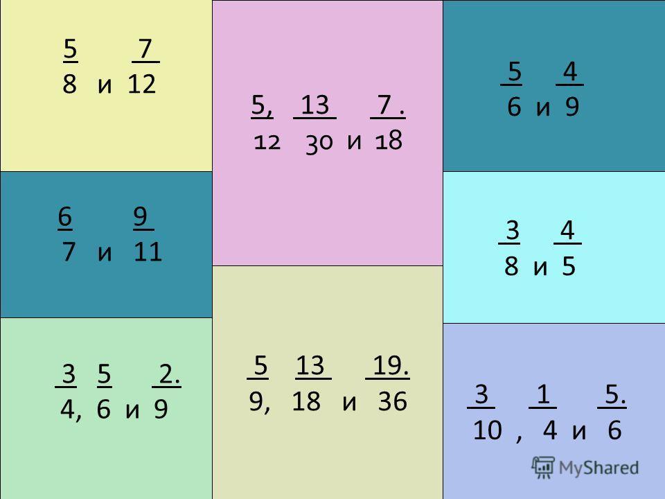 5 7 8 и 12 5, 13 7. 12 30 и 18 5 4 6 и 9 6 9 7 и 11 3 5 2. 4, 6 и 9 5 13 19. 9, 18 и 36 3 1 5. 10, 4 и 6 3 4 8 и 5