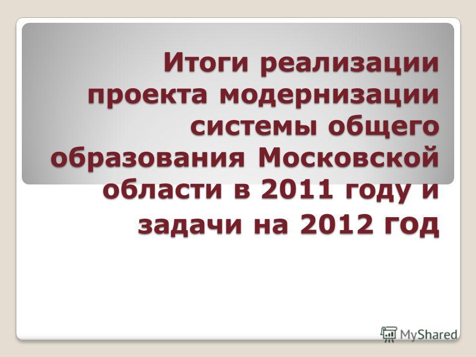 Итоги реализации проекта модернизации системы общего образования Московской области в 2011 году и задачи на 2012 год
