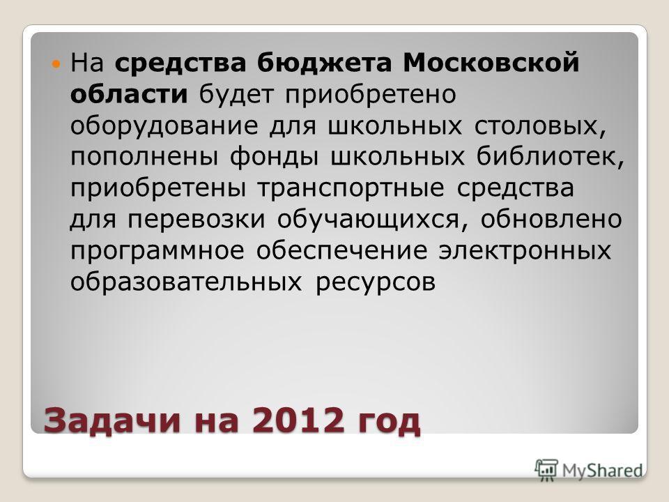 Задачи на 2012 год На средства бюджета Московской области будет приобретено оборудование для школьных столовых, пополнены фонды школьных библиотек, приобретены транспортные средства для перевозки обучающихся, обновлено программное обеспечение электро