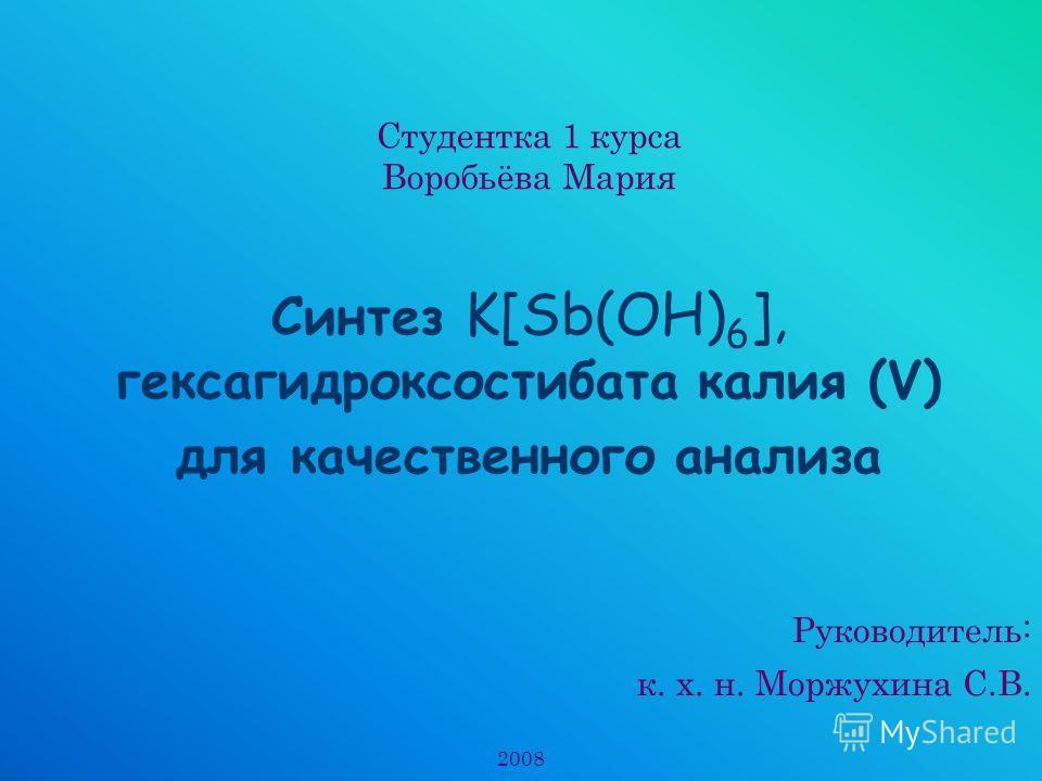 Студентка 1 курса Воробьёва Мария Синтез K[Sb(OH) 6 ], гексагидроксостибата калия (V) для качественного анализа Руководитель: к. х. н. Моржухина С.В. 2008