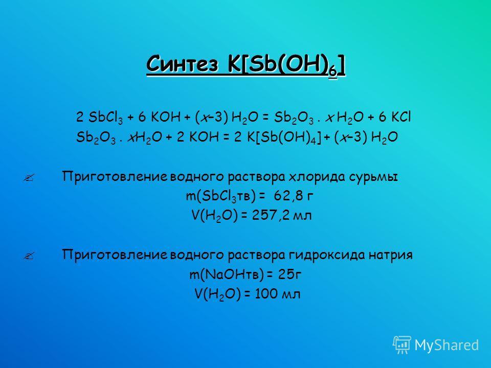 Синтез K[Sb(OH) 6 ] 2 SbCl 3 + 6 KOH + (x–3) H 2 O = Sb 2 O 3. x H 2 O + 6 KCl Sb 2 O 3. xH 2 O + 2 KOH = 2 K[Sb(OH) 4 ] + (x–3) H 2 O Приготовление водного раствора хлорида сурьмы m(SbCl 3 тв) = 62,8 г V(H 2 O) = 257,2 мл Приготовление водного раств