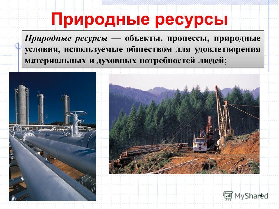 Природные ресурсы 4 Природные ресурсы объекты, процессы, природные условия, используемые обществом для удовлетворения материальных и духовных потребностей людей;