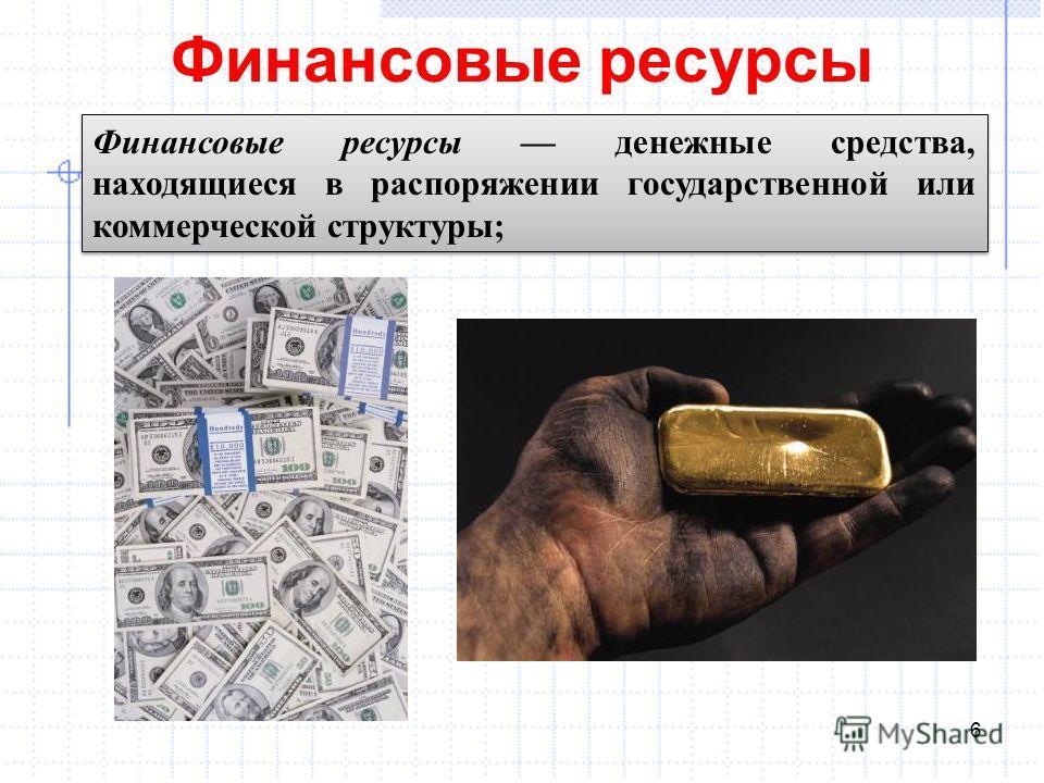Финансовые ресурсы 6 Финансовые ресурсы денежные средства, находящиеся в распоряжении государственной или коммерческой структуры;