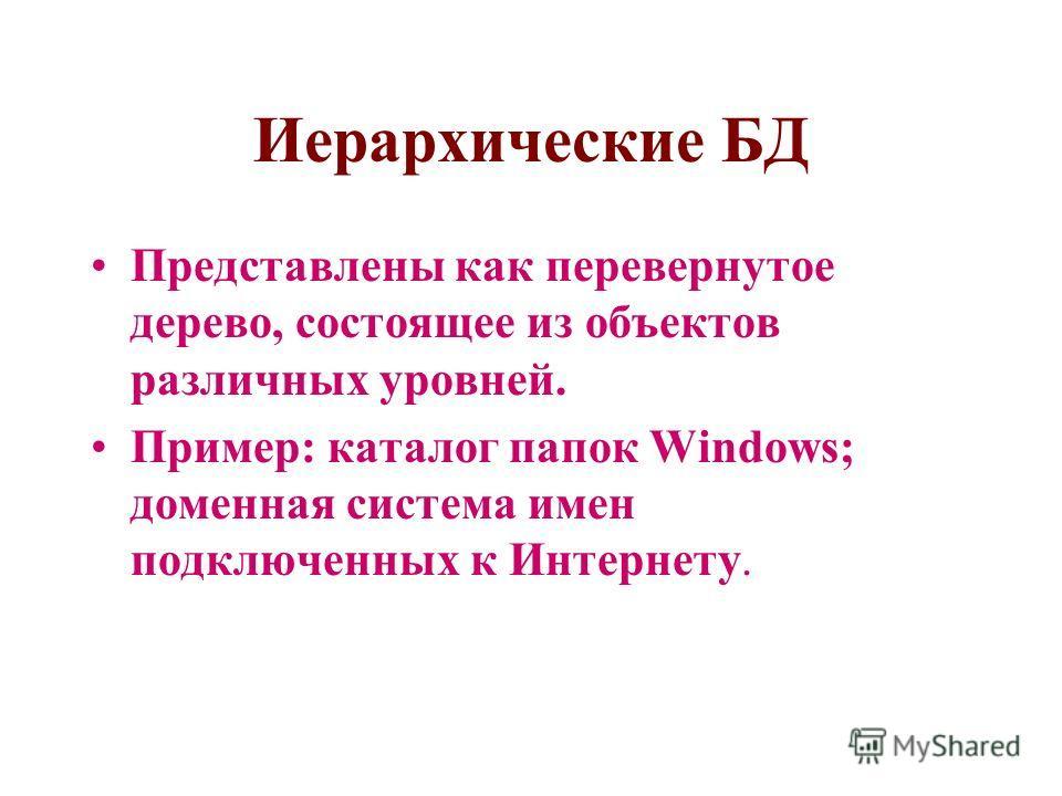 Иерархические БД Представлены как перевернутое дерево, состоящее из объектов различных уровней. Пример: каталог папок Windows; доменная система имен подключенных к Интернету.